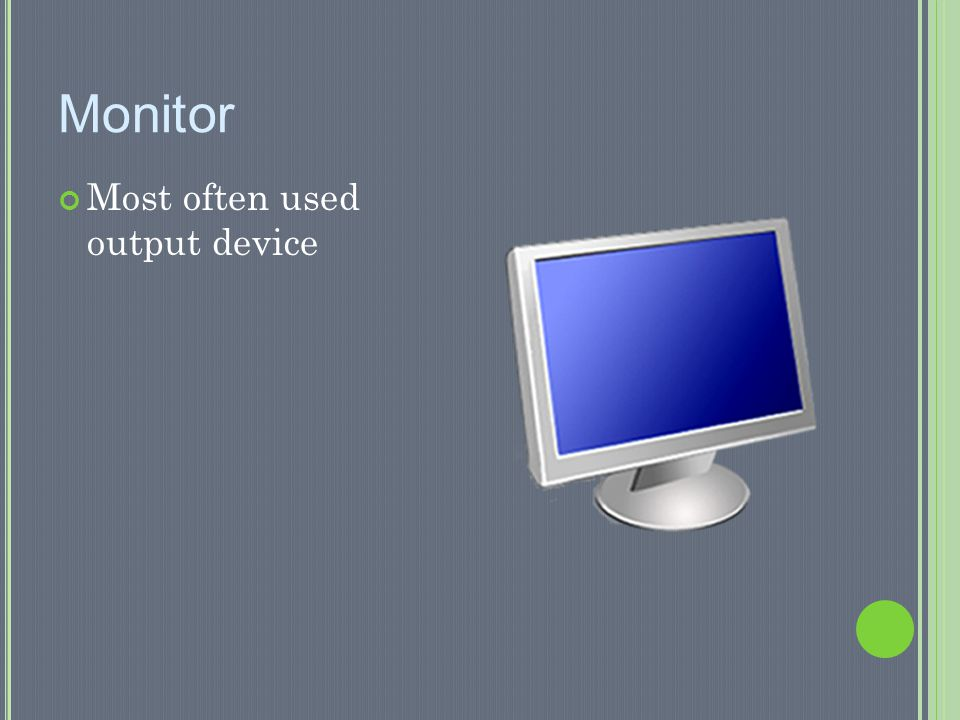 Monitor Most often used output device