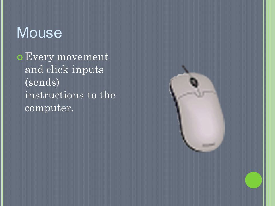 Mouse Every movement and click inputs (sends) instructions to the computer.