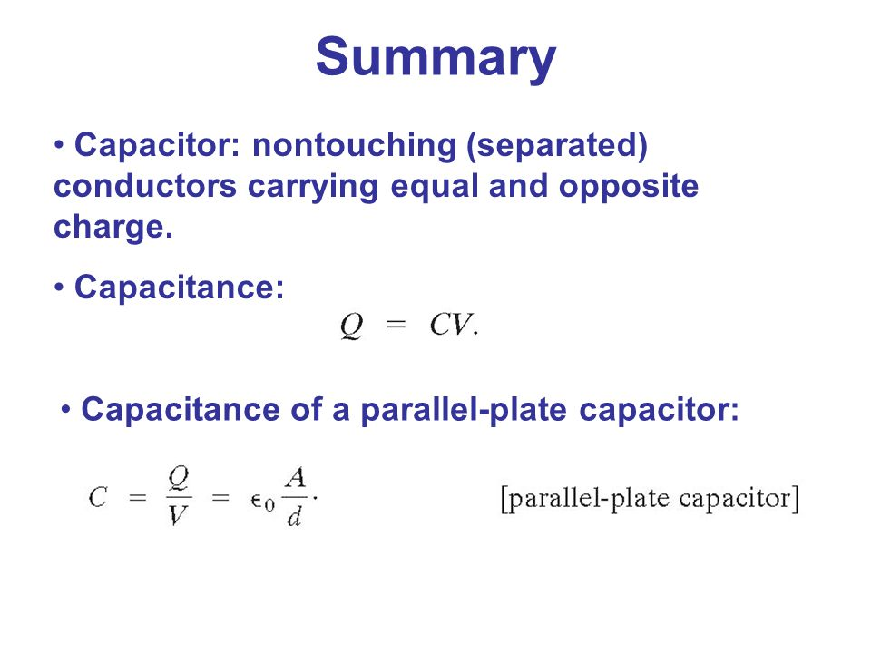 Summary Capacitor: nontouching (separated) conductors carrying equal and opposite charge. Capacitance: