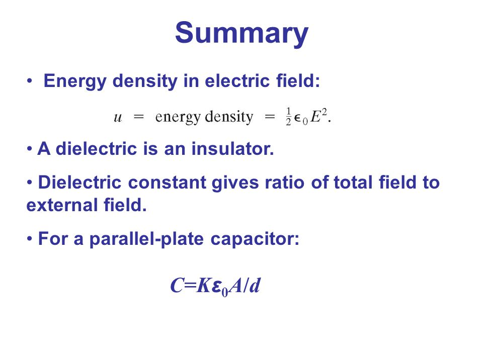 Summary C=Kε0A/d Energy density in electric field:
