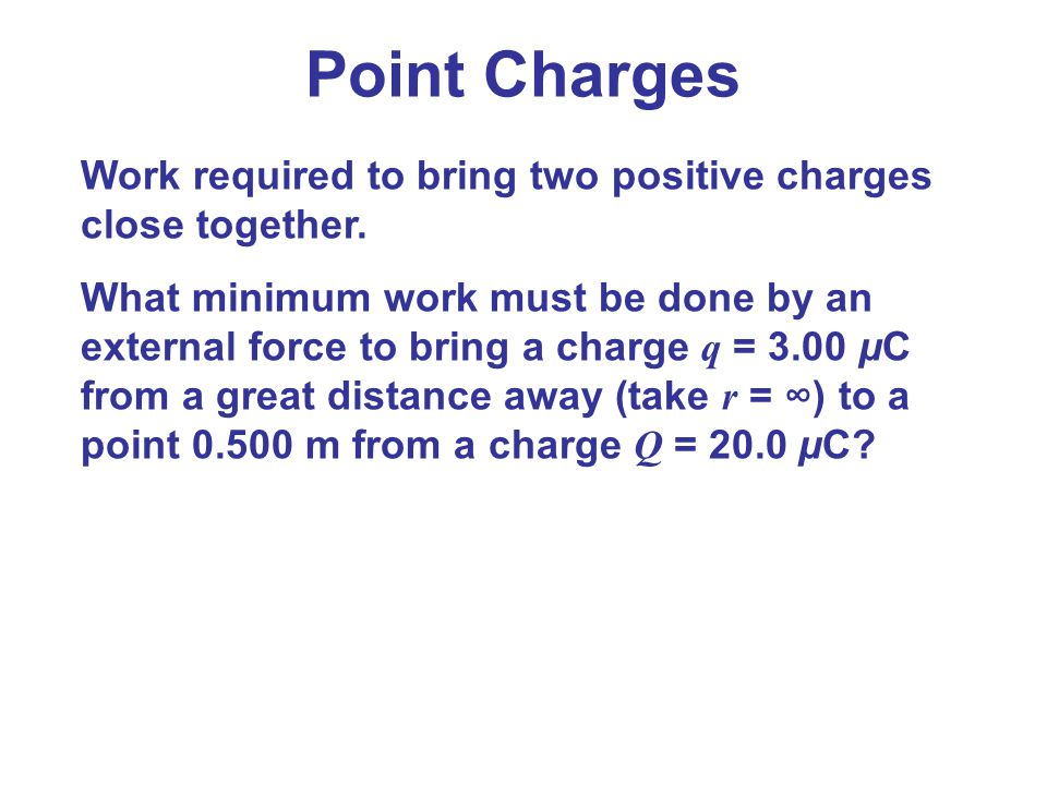 Point Charges Work required to bring two positive charges close together.