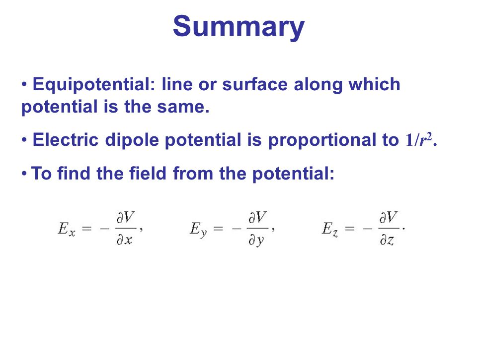 Summary Equipotential: line or surface along which potential is the same. Electric dipole potential is proportional to 1/r2.