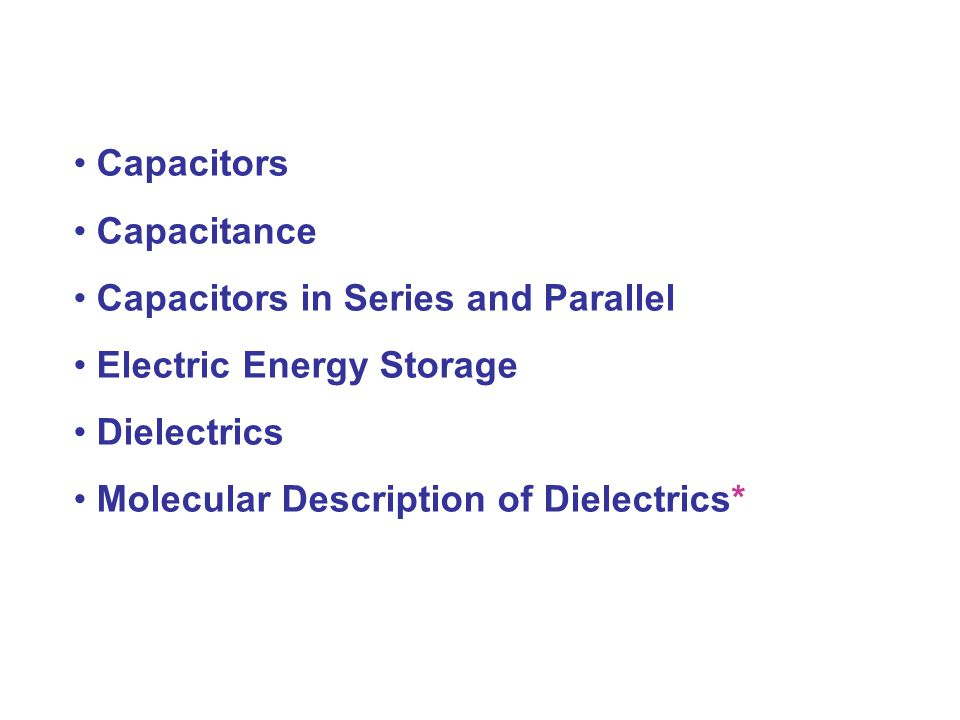 Capacitors Capacitance. Capacitors in Series and Parallel. Electric Energy Storage. Dielectrics.