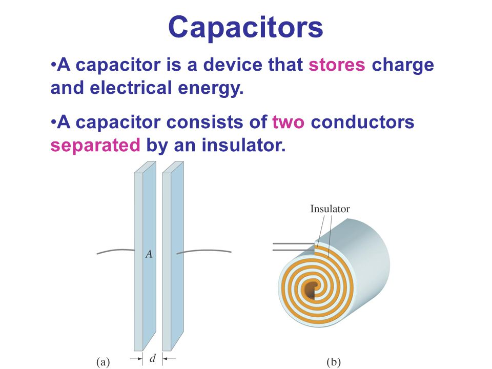 Capacitors A capacitor is a device that stores charge and electrical energy. A capacitor consists of two conductors separated by an insulator.