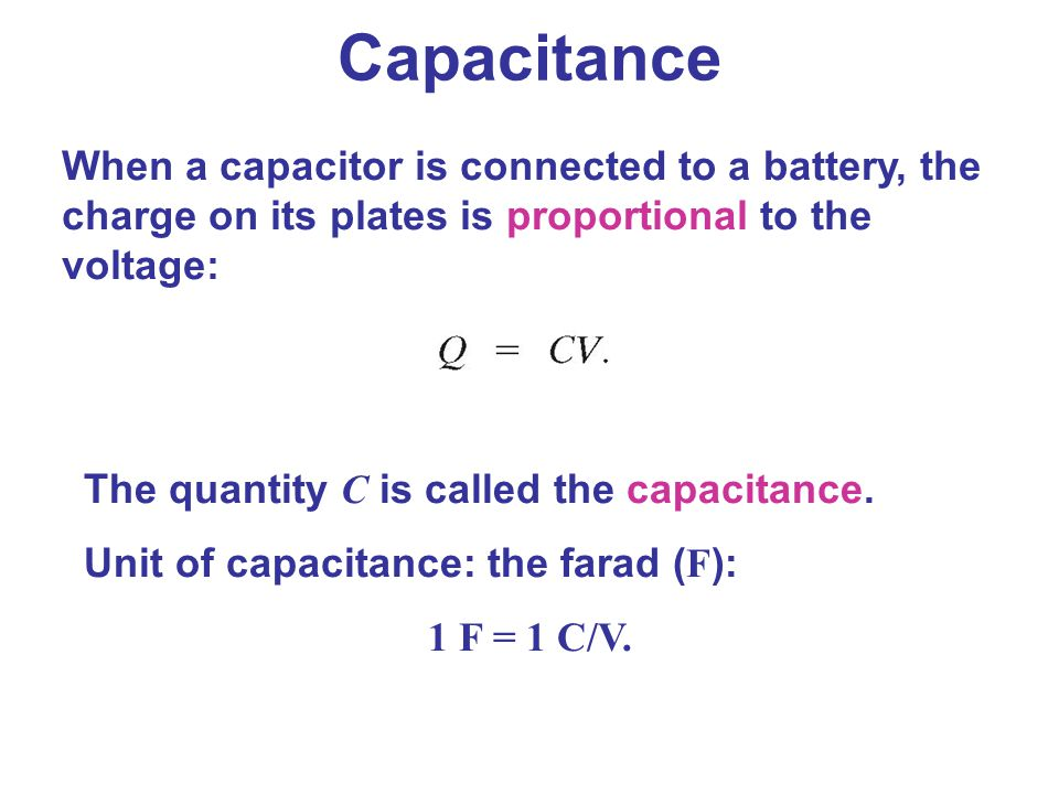 Capacitance When a capacitor is connected to a battery, the charge on its plates is proportional to the voltage: