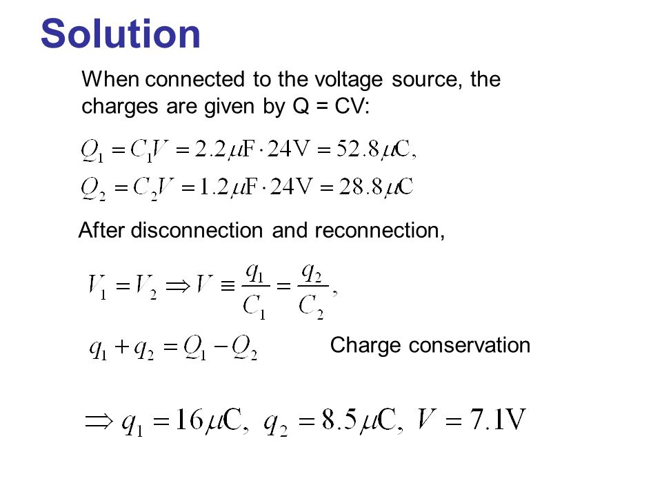 Solution When connected to the voltage source, the charges are given by Q = CV: After disconnection and reconnection,