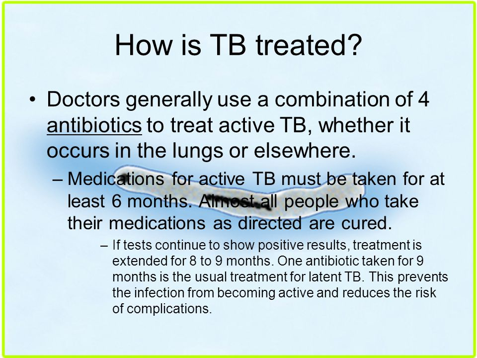 How is TB treated Doctors generally use a combination of 4 antibiotics to treat active TB, whether it occurs in the lungs or elsewhere.