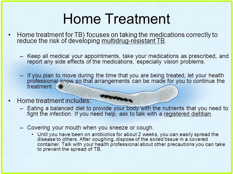 Home Treatment Home treatment for TB) focuses on taking the medications correctly to reduce the risk of developing multidrug-resistant TB.