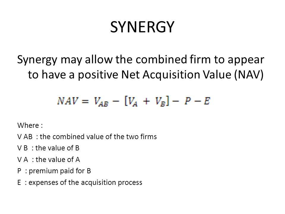 SYNERGY Synergy may allow the combined firm to appear to have a positive Net Acquisition Value (NAV)
