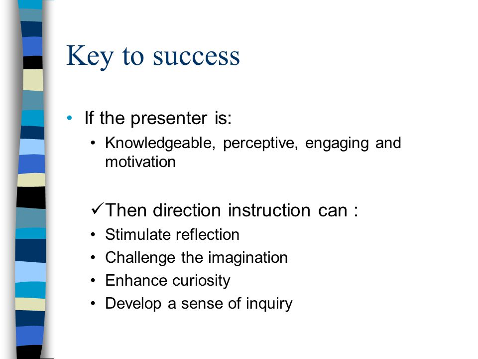 Key to success If the presenter is: Then direction instruction can :