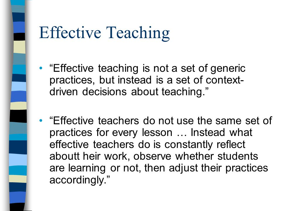 Effective Teaching Effective teaching is not a set of generic practices, but instead is a set of context-driven decisions about teaching.