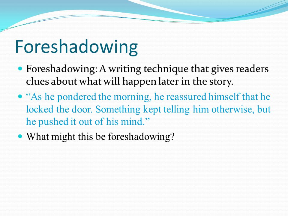 Foreshadowing Foreshadowing: A writing technique that gives readers clues about what will happen later in the story.