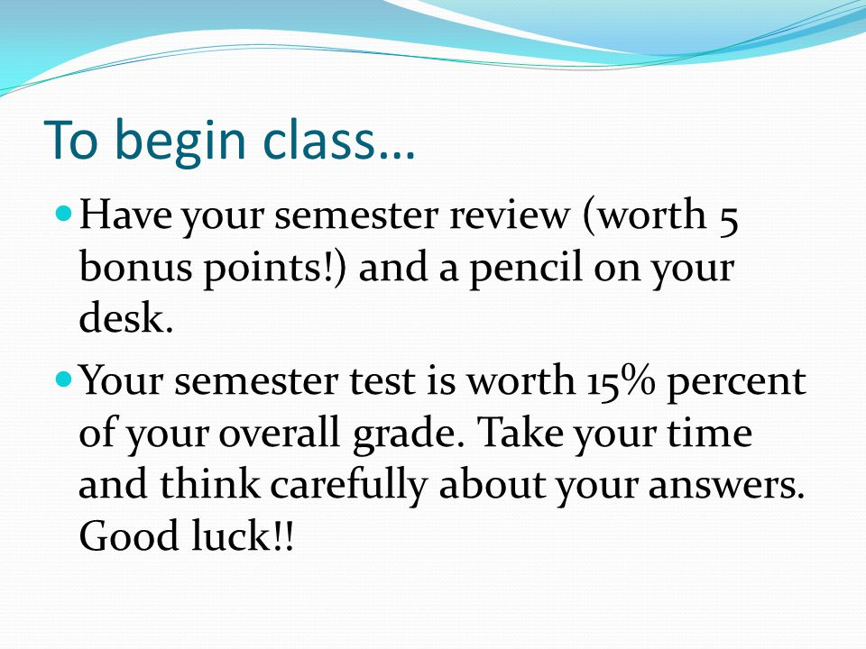 To begin class… Have your semester review (worth 5 bonus points!) and a pencil on your desk.