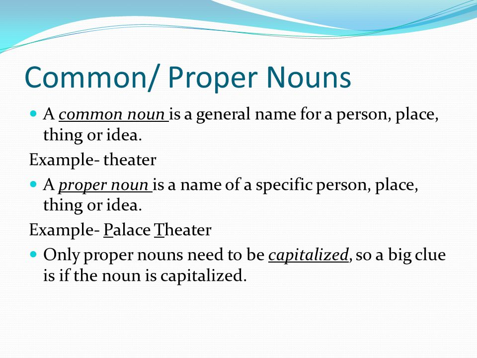 Common/ Proper Nouns A common noun is a general name for a person, place, thing or idea. Example- theater.