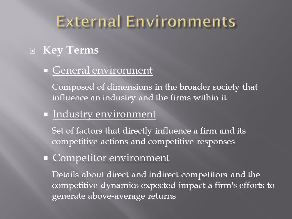 a description of the industry environment as a set of factors that directly influence a firm • environmental factors are the macroeconomic influences that affect all competi- tors within an industry, and over which the competitors have little or no influence, eg, demographics, economic and government legislative policies etc.