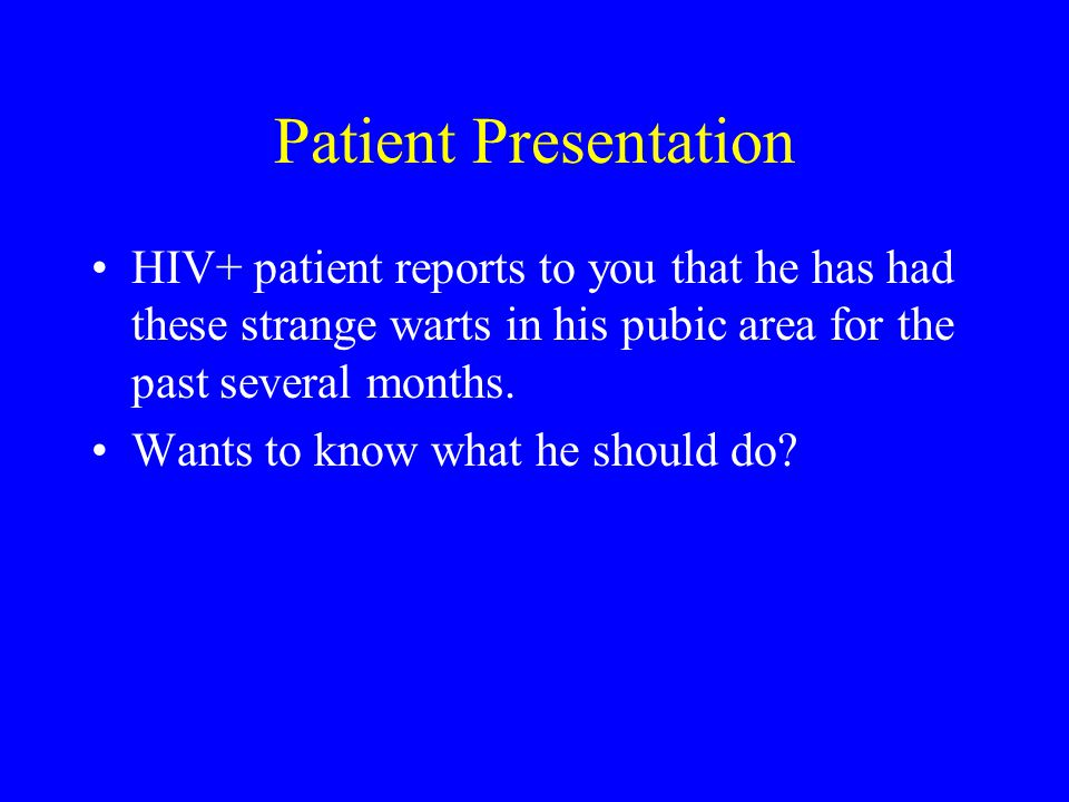 Patient Presentation HIV+ patient reports to you that he has had these strange warts in his pubic area for the past several months.