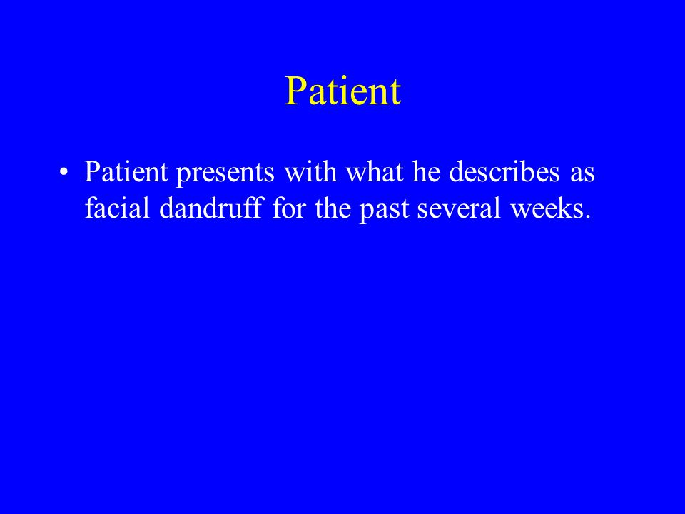 Patient Patient presents with what he describes as facial dandruff for the past several weeks.