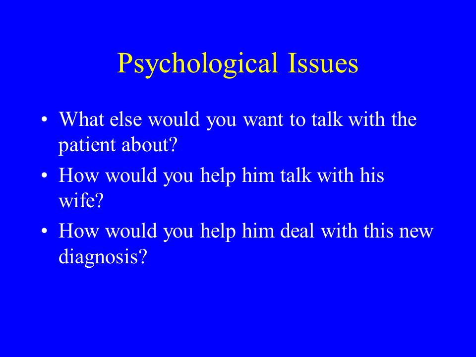 Psychological Issues What else would you want to talk with the patient about How would you help him talk with his wife