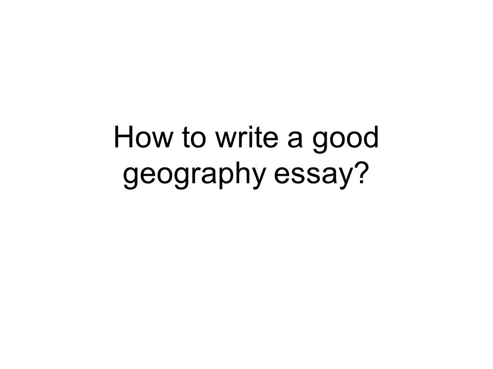 how to write a good geography essay ppt  1 how to write a good geography essay