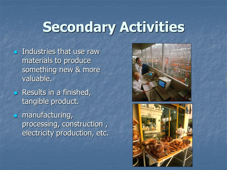 Secondary Activities Industries that use raw materials to produce something new & more valuable. Results in a finished, tangible product.
