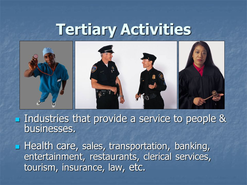 Tertiary Activities Industries that provide a service to people & businesses.