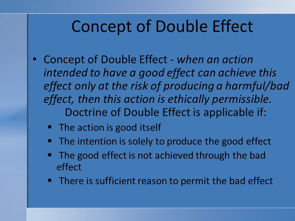 """doctrine of double effect The """"doctrine of double effect"""" has a pleasing ring to it it is regarded by some as  the cornerstone of any sound approach to end-of-life issues."""