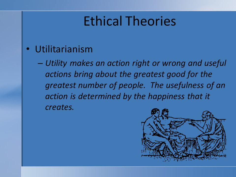 ethics and ethical theories utilitarianism Utilitarianism is an ethical theory that states that the best action is the one that utilitarian ethics makes all of us members of the same moral.