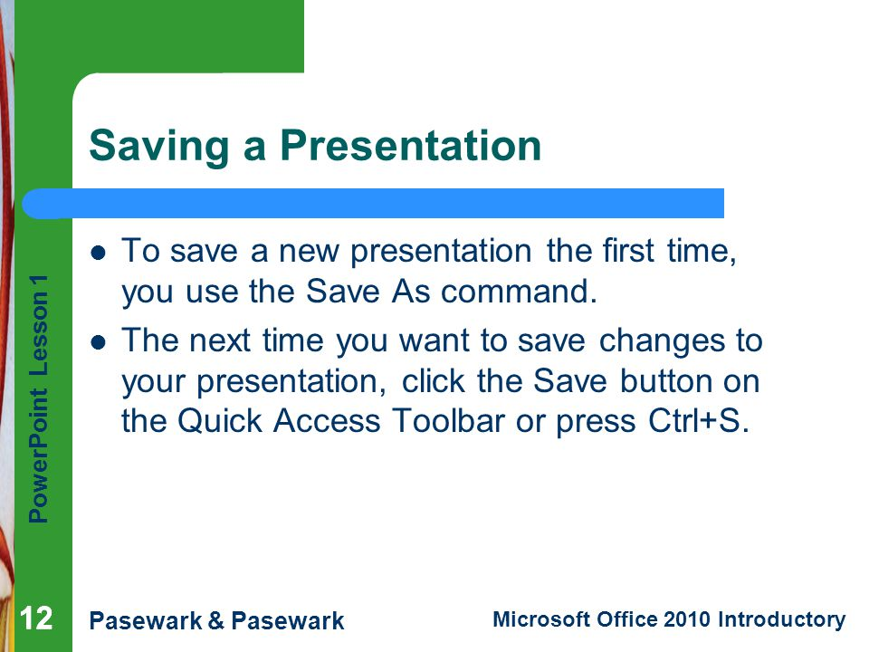 Saving a Presentation To save a new presentation the first time, you use the Save As command.
