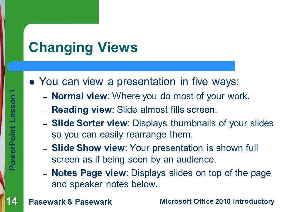 Changing Views You can view a presentation in five ways: 14 14