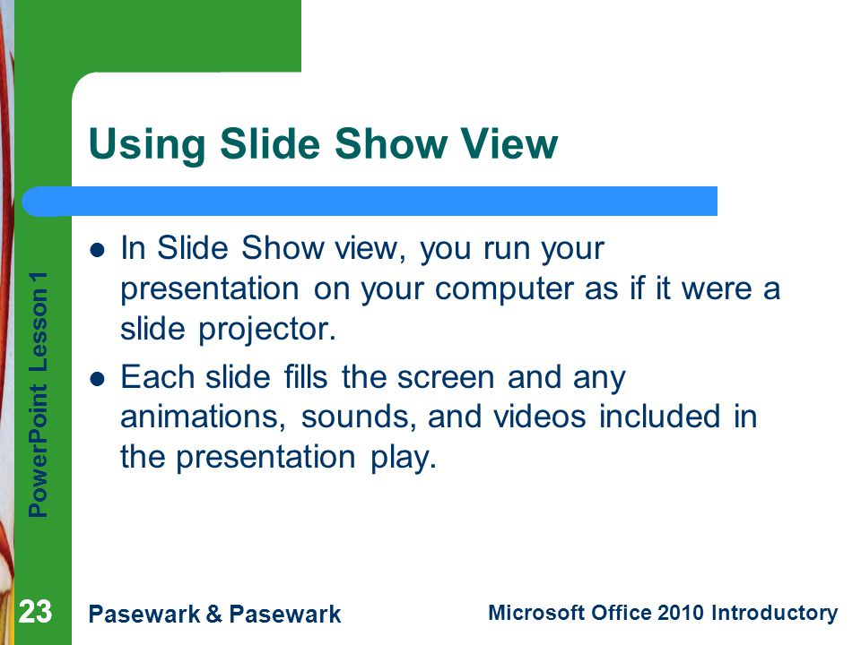 Using Slide Show View In Slide Show view, you run your presentation on your computer as if it were a slide projector.