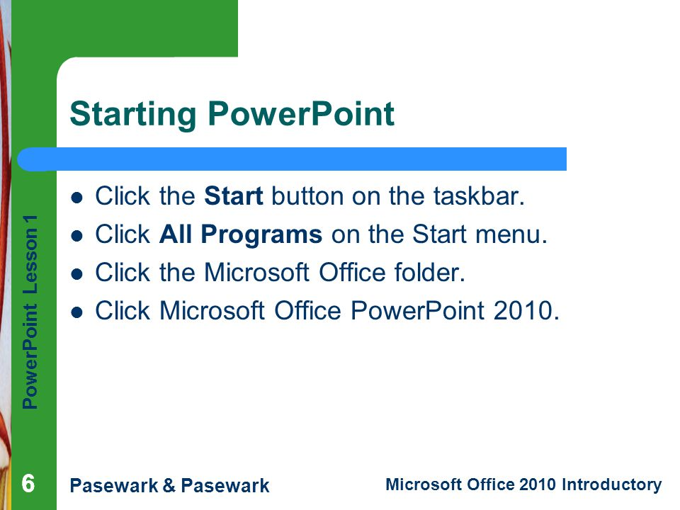 Starting PowerPoint Click the Start button on the taskbar.