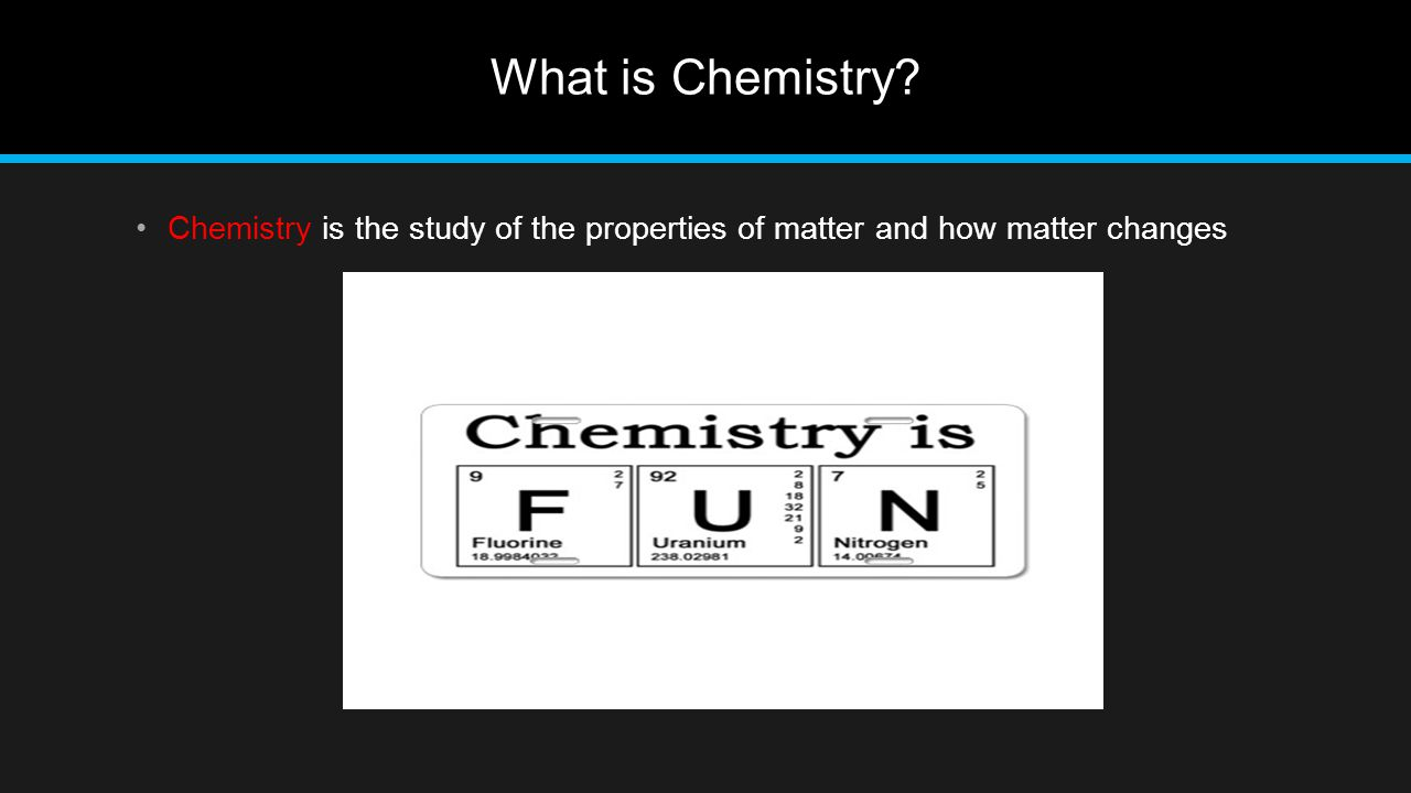 What is Chemistry Chemistry is the study of the properties of matter and how matter changes