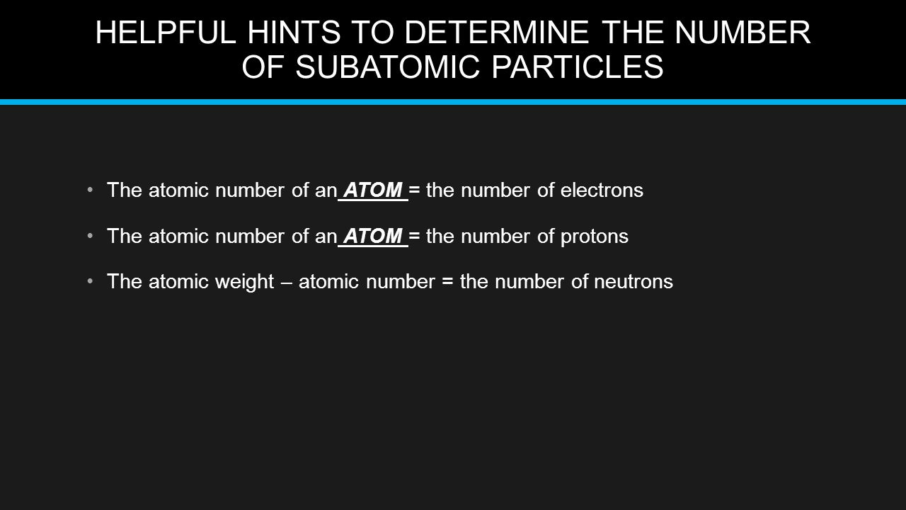 HELPFUL HINTS TO DETERMINE THE NUMBER OF SUBATOMIC PARTICLES