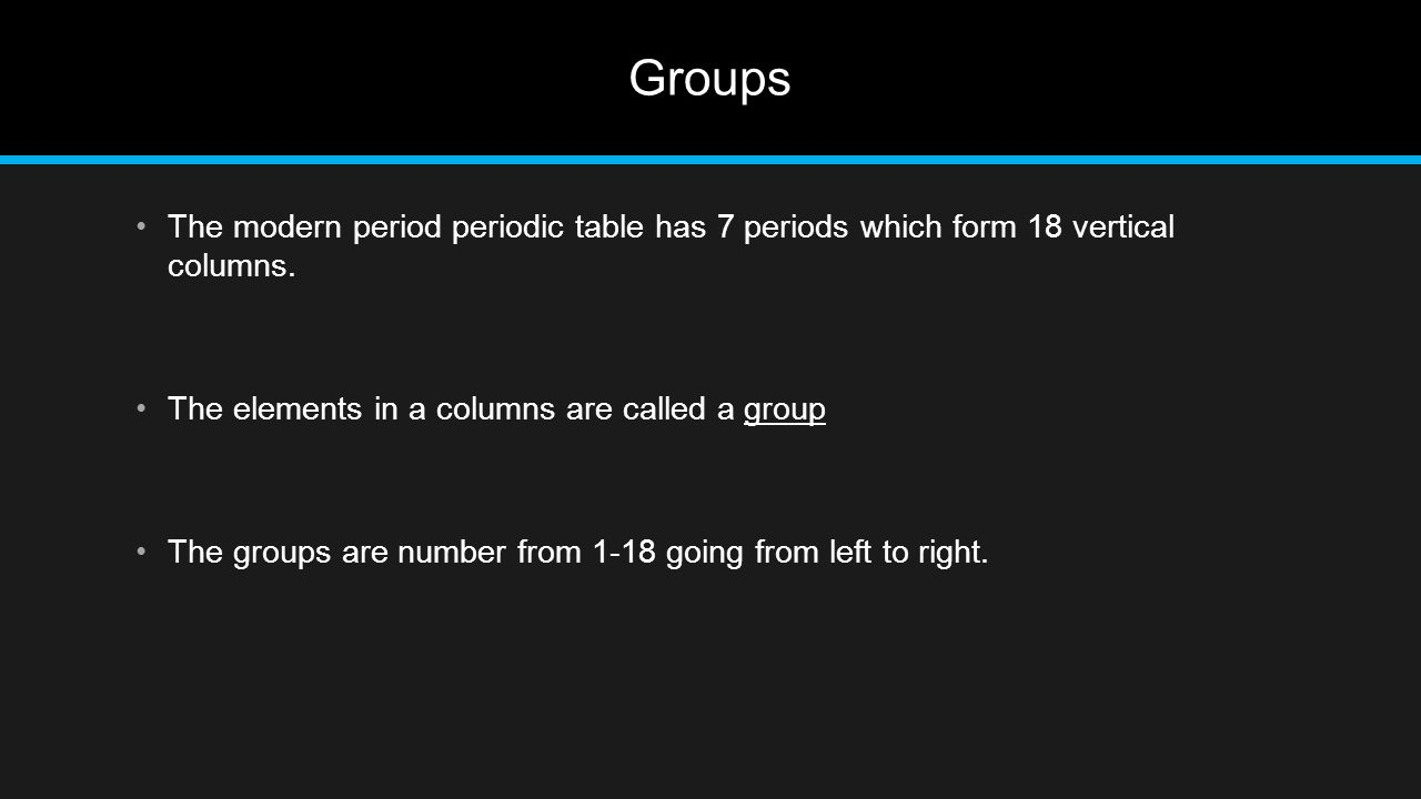 Groups The modern period periodic table has 7 periods which form 18 vertical columns. The elements in a columns are called a group.