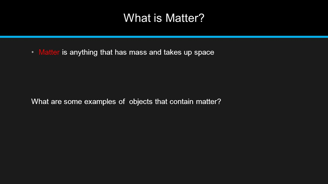 What is Matter Matter is anything that has mass and takes up space
