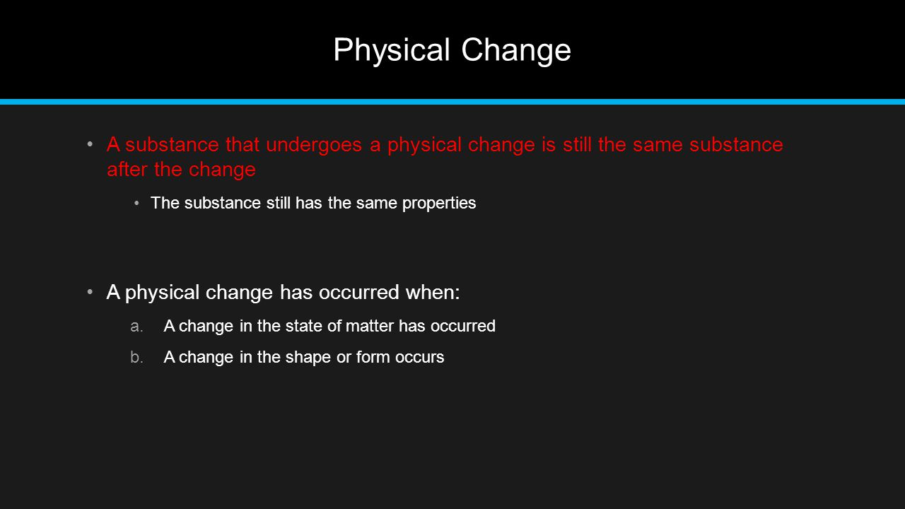 Physical Change A substance that undergoes a physical change is still the same substance after the change.