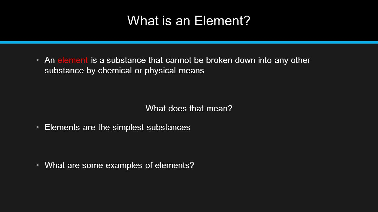 What is an Element An element is a substance that cannot be broken down into any other substance by chemical or physical means.
