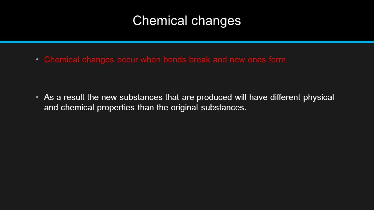 Chemical changes Chemical changes occur when bonds break and new ones form.