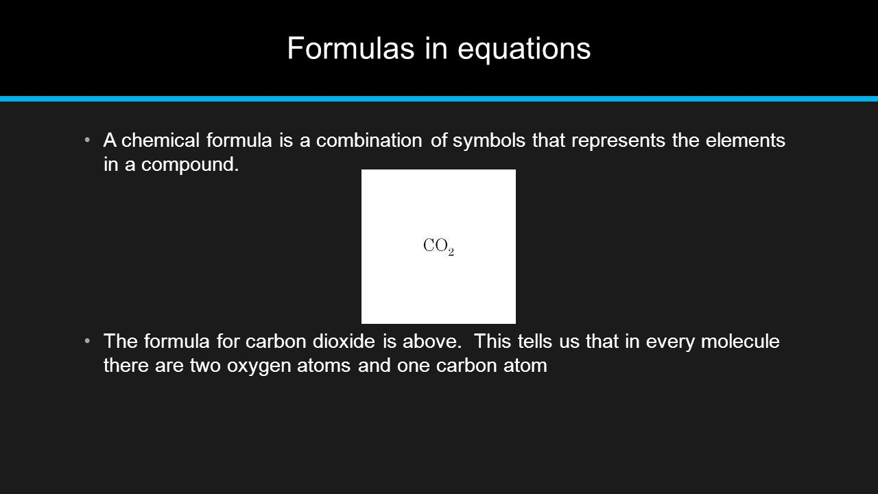 Formulas in equations A chemical formula is a combination of symbols that represents the elements in a compound.