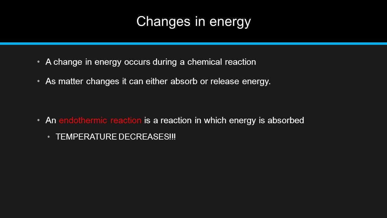 Changes in energy A change in energy occurs during a chemical reaction