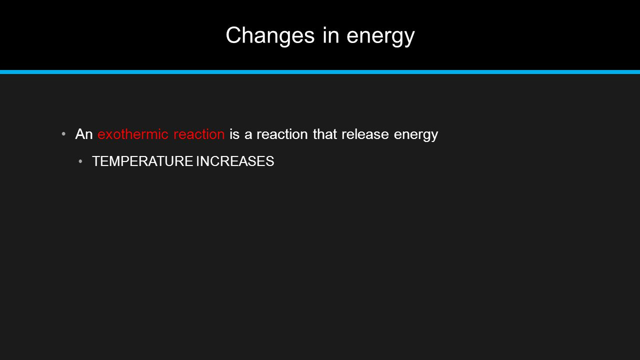Changes in energy An exothermic reaction is a reaction that release energy TEMPERATURE INCREASES
