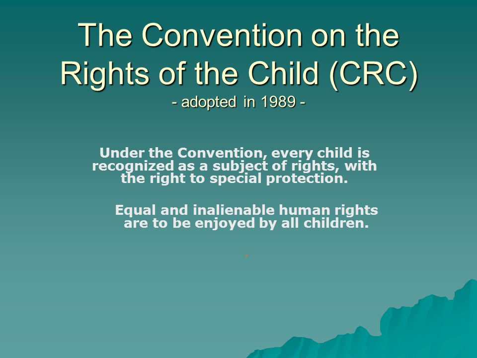 The Convention on the Rights of the Child (CRC) - adopted in