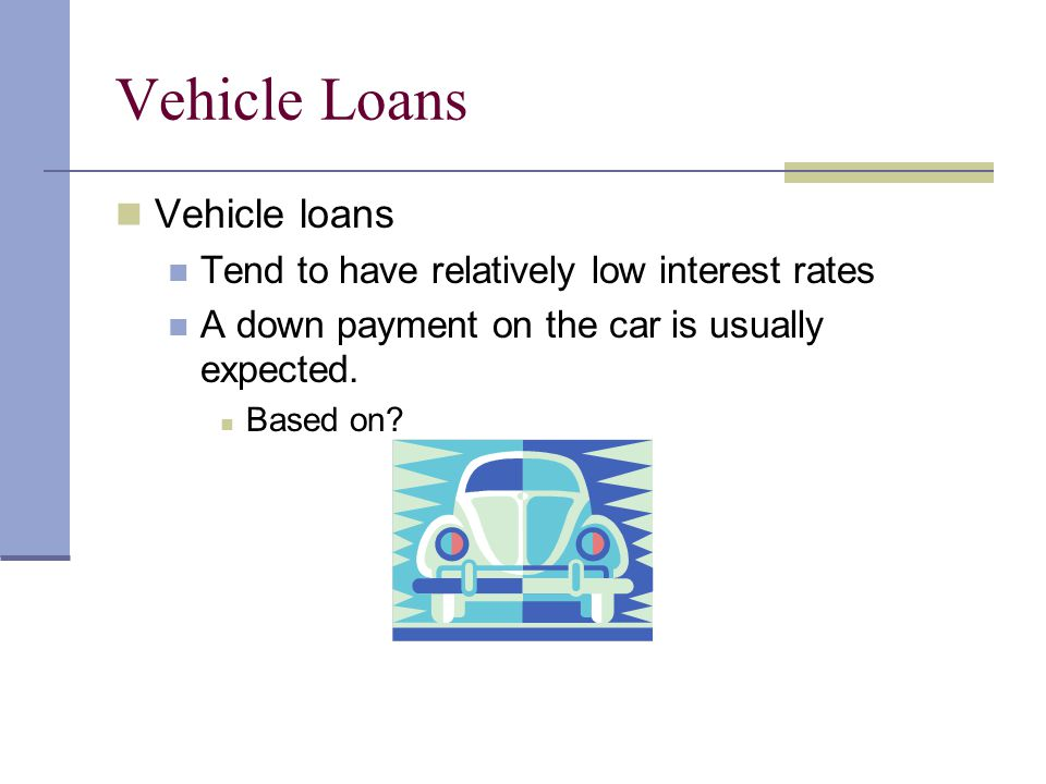 Vehicle Loans Vehicle loans Tend to have relatively low interest rates