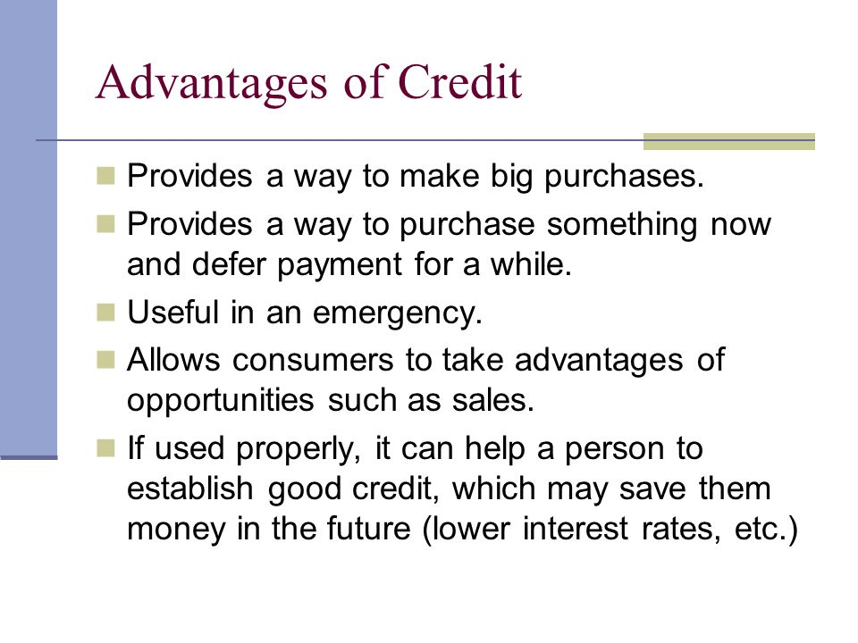 Advantages of Credit Provides a way to make big purchases.
