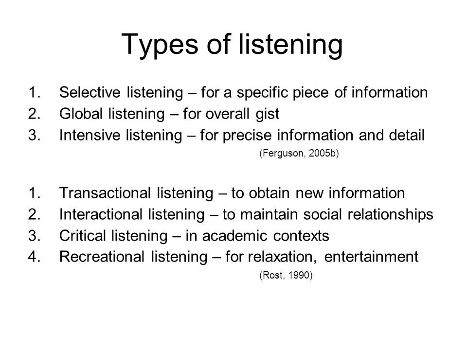 Types of listening Selective listening – for a specific piece of information. Global listening – for overall gist.