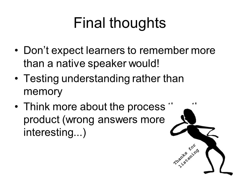 Final thoughts Don't expect learners to remember more than a native speaker would! Testing understanding rather than memory.
