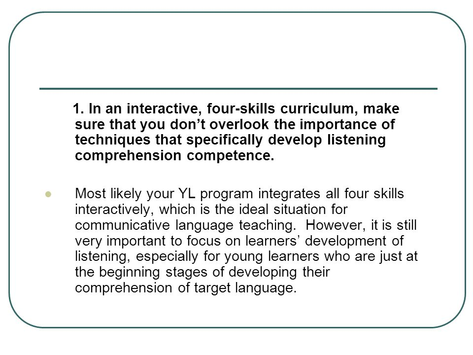 1. In an interactive, four-skills curriculum, make sure that you don't overlook the importance of techniques that specifically develop listening comprehension competence.