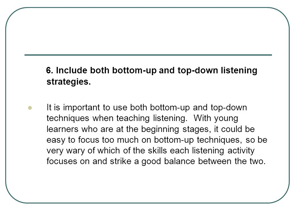 6. Include both bottom-up and top-down listening strategies.