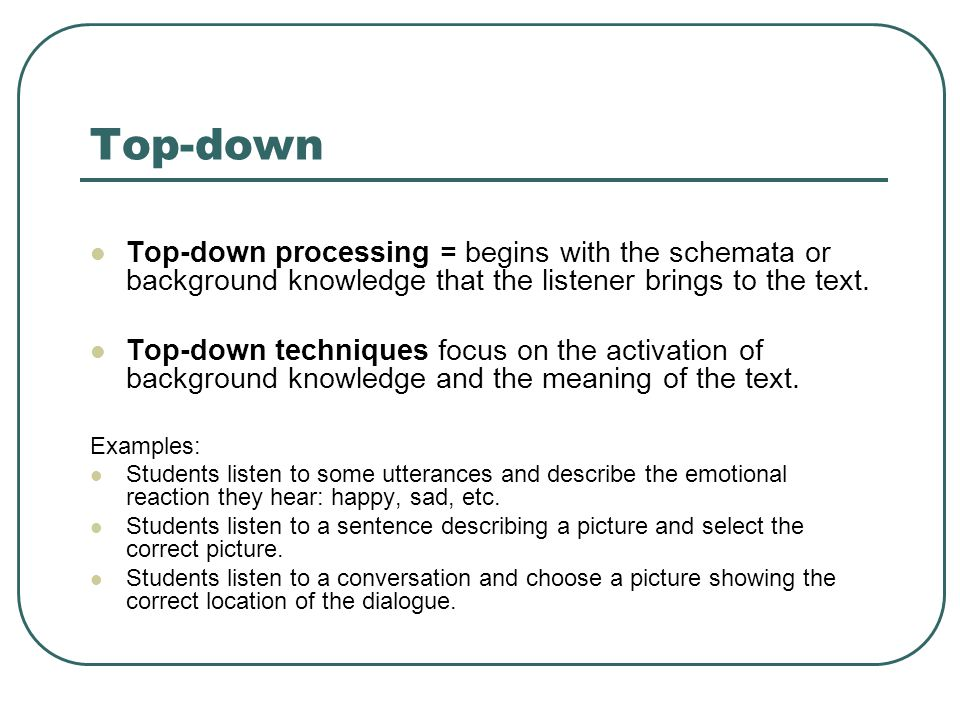 Top-down Top-down processing = begins with the schemata or background knowledge that the listener brings to the text.
