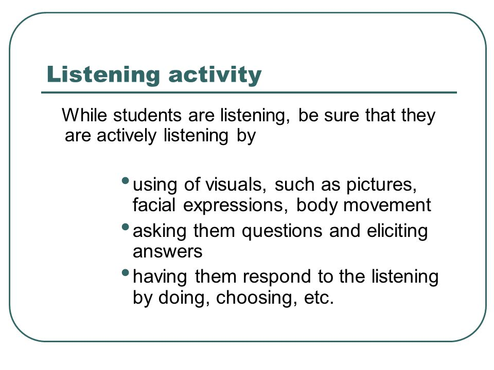 Listening activity While students are listening, be sure that they are actively listening by.